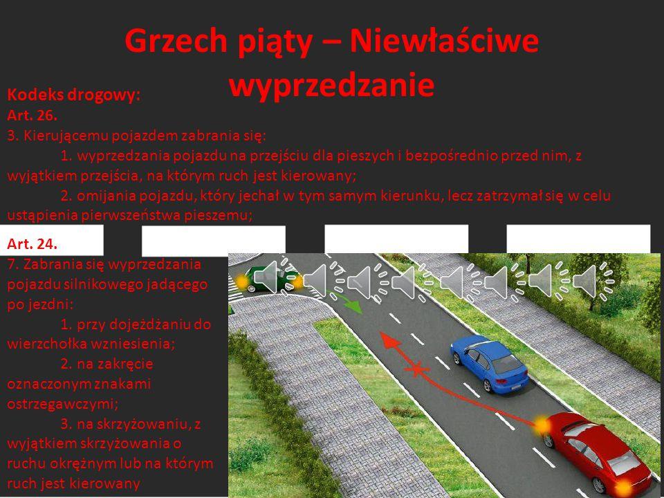Grzech piąty – Niewłaściwe wyprzedzanie Kodeks drogowy: Art. 26. 3. Kierującemu pojazdem zabrania się: 1. wyprzedzania pojazdu na przejściu dla pieszy
