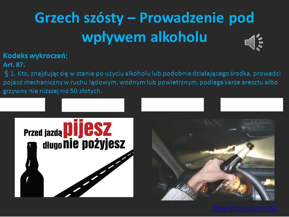 Grzech szósty – Prowadzenie pod wpływem alkoholu Kodeks wykroczeń: Art. 87. § 1. Kto, znajdując się w stanie po użyciu alkoholu lub podobnie działając
