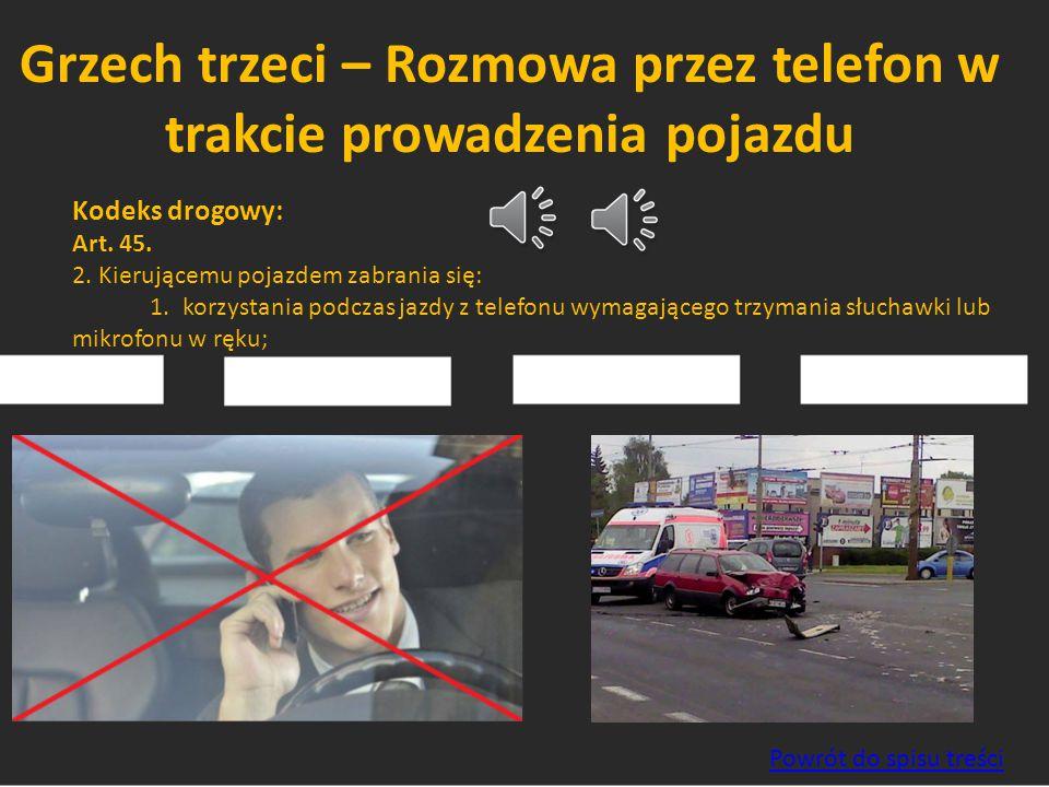 Grzech trzeci – Rozmowa przez telefon w trakcie prowadzenia pojazdu Kodeks drogowy: Art. 45. 2. Kierującemu pojazdem zabrania się: 1. korzystania podc