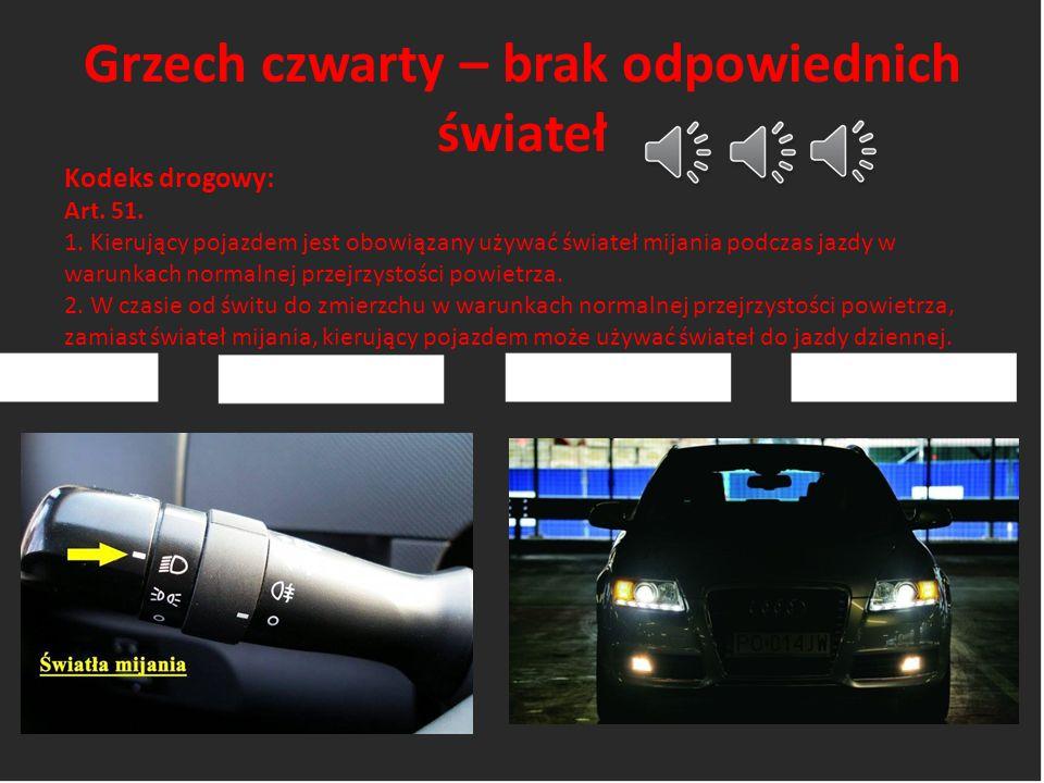 Grzech czwarty – brak odpowiednich świateł Kodeks drogowy: Art. 51. 1. Kierujący pojazdem jest obowiązany używać świateł mijania podczas jazdy w warun