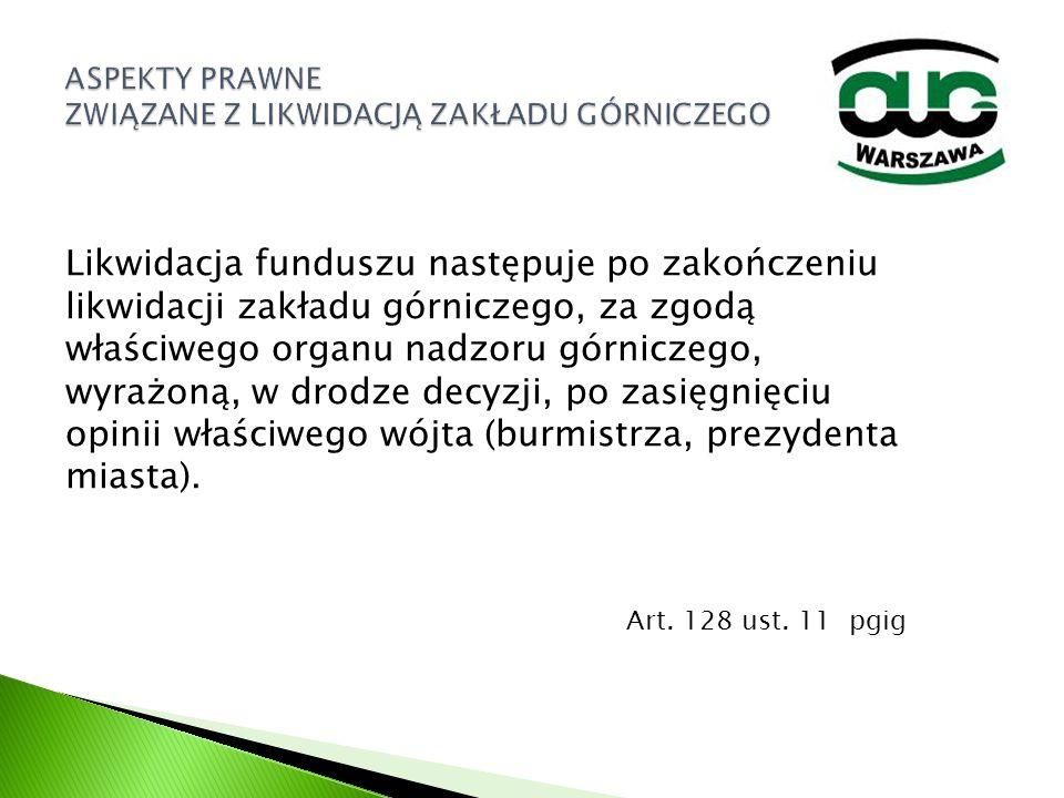 Likwidacja funduszu następuje po zakończeniu likwidacji zakładu górniczego, za zgodą właściwego organu nadzoru górniczego, wyrażoną, w drodze decyzji,