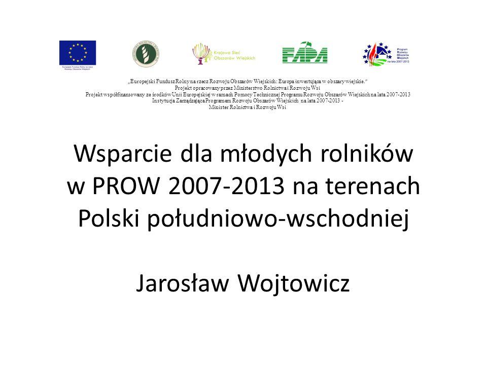 """Wsparcie dla młodych rolników w PROW 2007-2013 na terenach Polski południowo-wschodniej Jarosław Wojtowicz """" Europejski Fundusz Rolny na rzecz Rozwoju"""