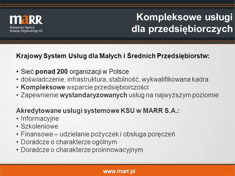 www.marr.pl Krajowy System Usług dla Małych i Średnich Przedsiębiorstw: Sieć ponad 200 organizacji w Polsce doświadczenie, infrastruktura, stabilność, wykwalifikowana kadra Kompleksowe wsparcie przedsiębiorczości Zapewnienie wystandaryzowanych usług na najwyższym poziomie Akredytowane usługi systemowe KSU w MARR S.A.: Informacyjne Szkoleniowe Finansowe – udzielanie pożyczek i obsługa poręczeń Doradcze o charakterze ogólnym Doradcze o charakterze proinnowacyjnym Kompleksowe usługi dla przedsiębiorczych