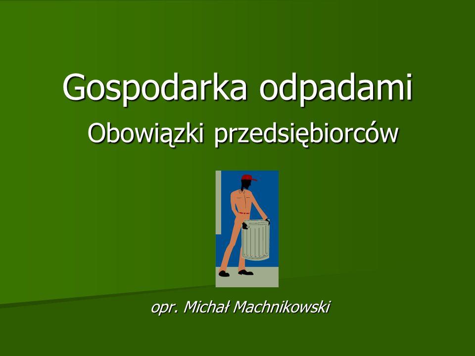 Gospodarka odpadami Obowiązki przedsiębiorców opr. Michał Machnikowski