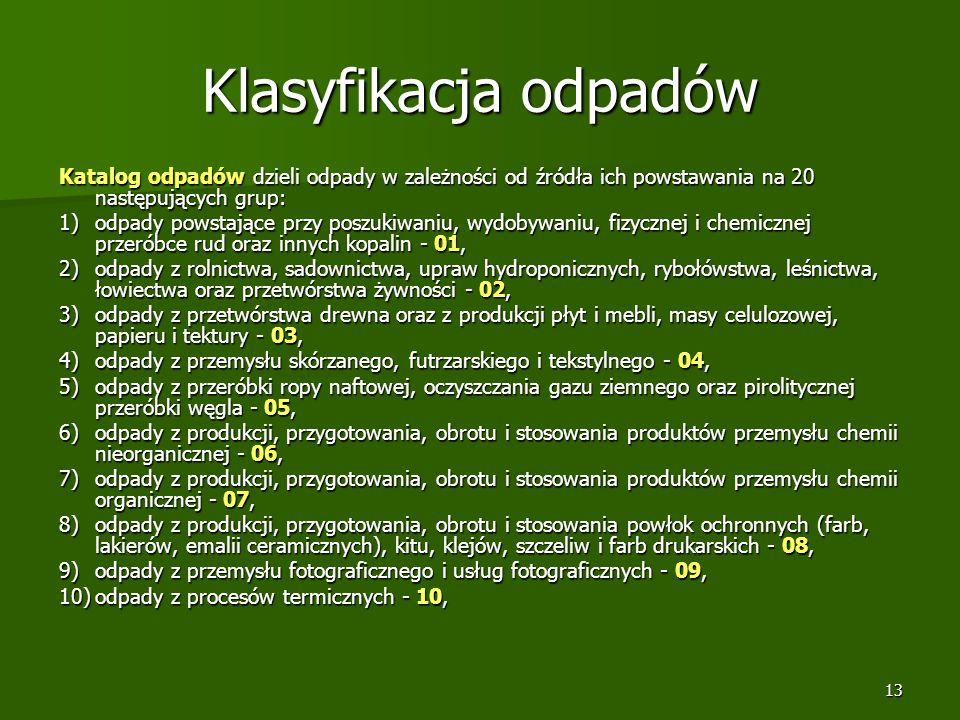 13 Klasyfikacja odpadów Katalog odpadów dzieli odpady w zależności od źródła ich powstawania na 20 następujących grup: 1)odpady powstające przy poszuk