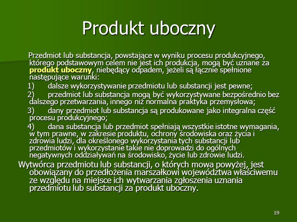 19 Produkt uboczny Przedmiot lub substancja, powstające w wyniku procesu produkcyjnego, którego podstawowym celem nie jest ich produkcja, mogą być uzn