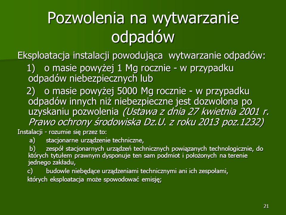 21 Pozwolenia na wytwarzanie odpadów Eksploatacja instalacji powodująca wytwarzanie odpadów: 1) o masie powyżej 1 Mg rocznie - w przypadku odpadów nie