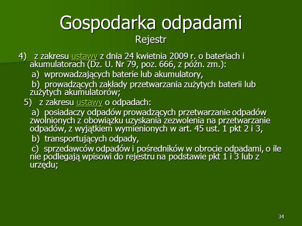 34 Gospodarka odpadami Rejestr 4) z zakresu ustawy z dnia 24 kwietnia 2009 r. o bateriach i akumulatorach (Dz. U. Nr 79, poz. 666, z późn. zm.): ustaw