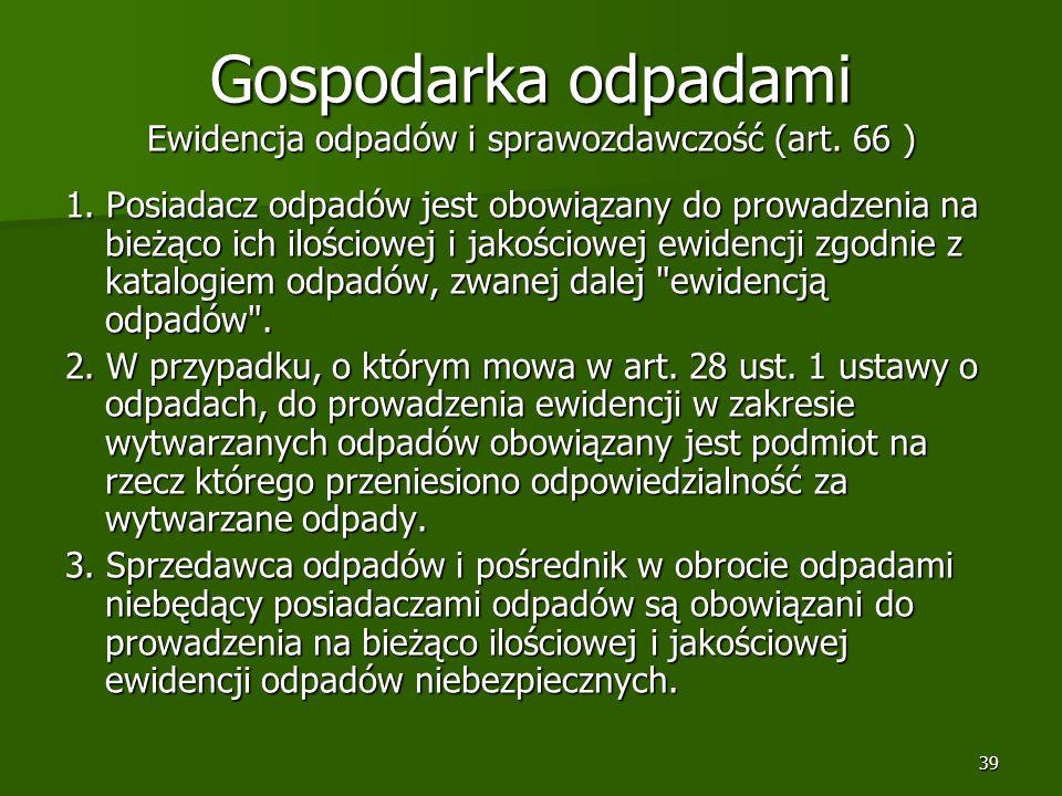 39 Gospodarka odpadami Ewidencja odpadów i sprawozdawczość (art. 66 ) 1. Posiadacz odpadów jest obowiązany do prowadzenia na bieżąco ich ilościowej i