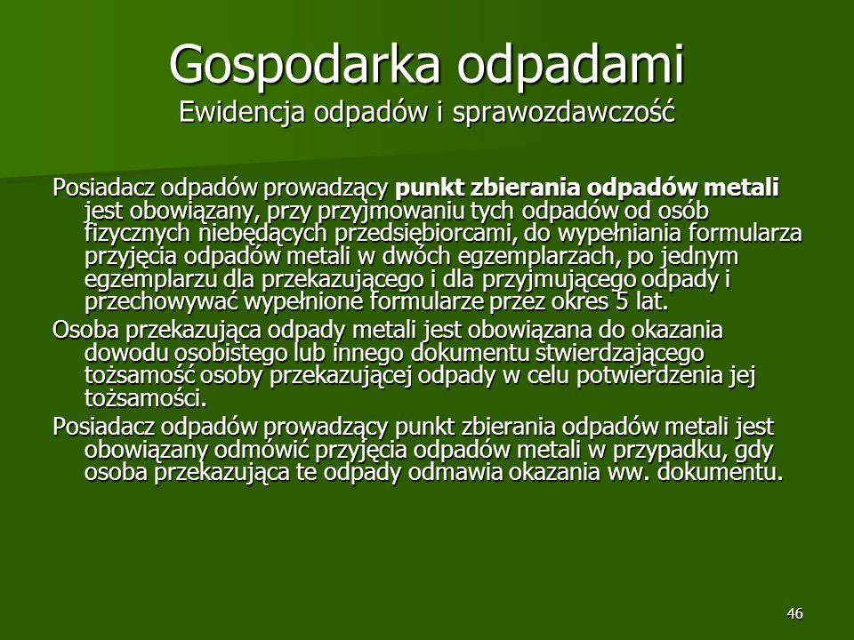 46 Gospodarka odpadami Ewidencja odpadów i sprawozdawczość Posiadacz odpadów prowadzący punkt zbierania odpadów metali jest obowiązany, przy przyjmowa