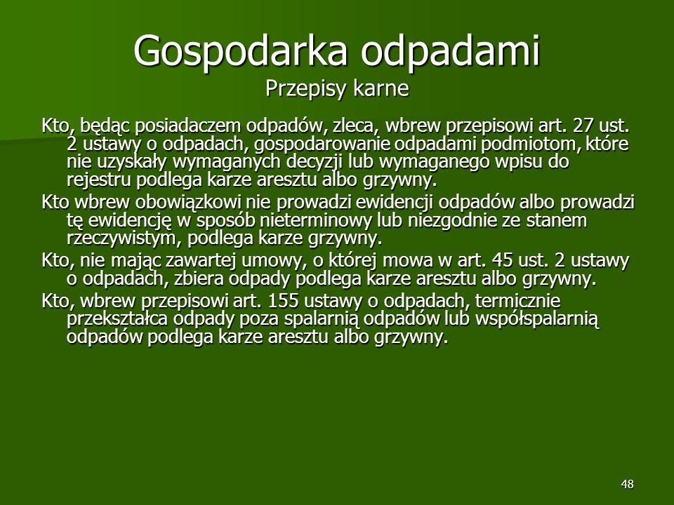 48 Gospodarka odpadami Przepisy karne Kto, będąc posiadaczem odpadów, zleca, wbrew przepisowi art. 27 ust. 2 ustawy o odpadach, gospodarowanie odpadam