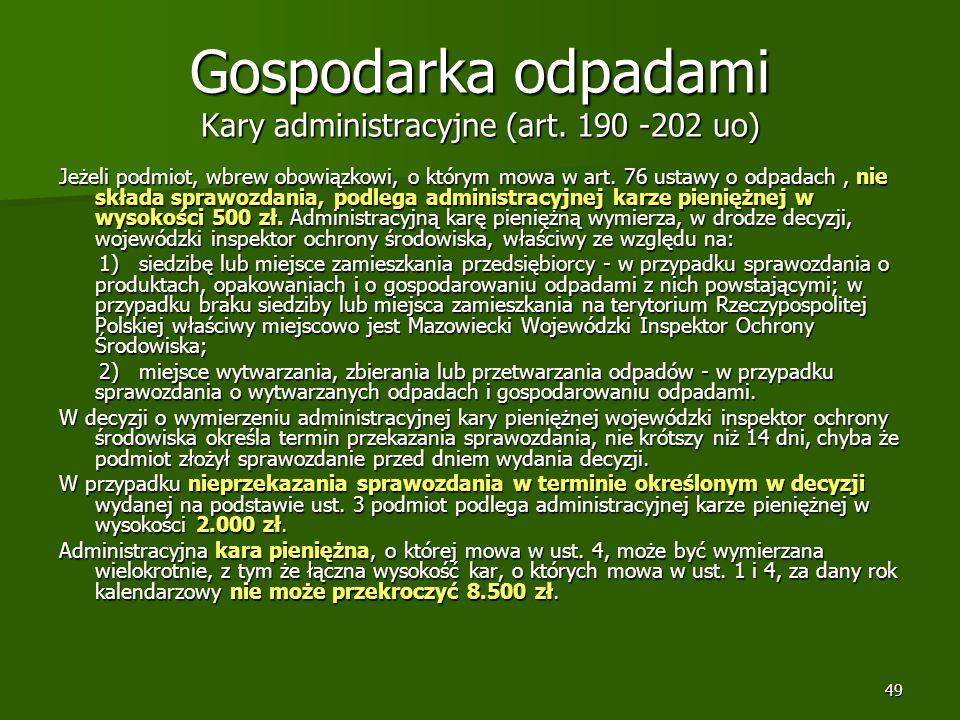 49 Gospodarka odpadami Kary administracyjne (art. 190 -202 uo) Jeżeli podmiot, wbrew obowiązkowi, o którym mowa w art. 76 ustawy o odpadach, nie skład