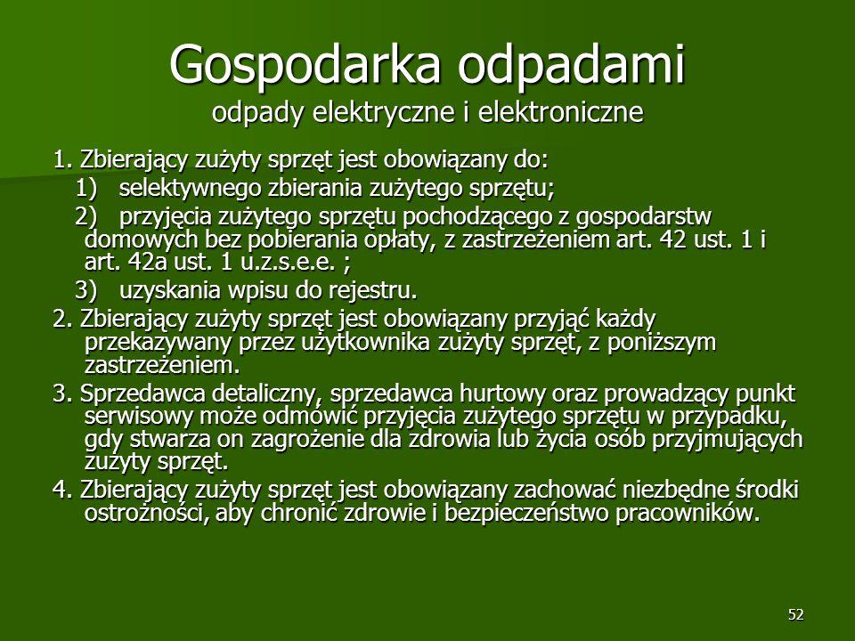 52 Gospodarka odpadami odpady elektryczne i elektroniczne 1. Zbierający zużyty sprzęt jest obowiązany do: 1) selektywnego zbierania zużytego sprzętu;