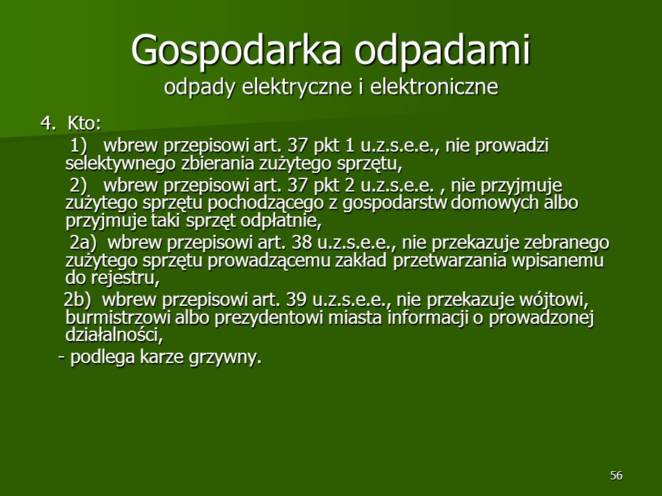 56 Gospodarka odpadami odpady elektryczne i elektroniczne 4. Kto: 1) wbrew przepisowi art. 37 pkt 1 u.z.s.e.e., nie prowadzi selektywnego zbierania zu