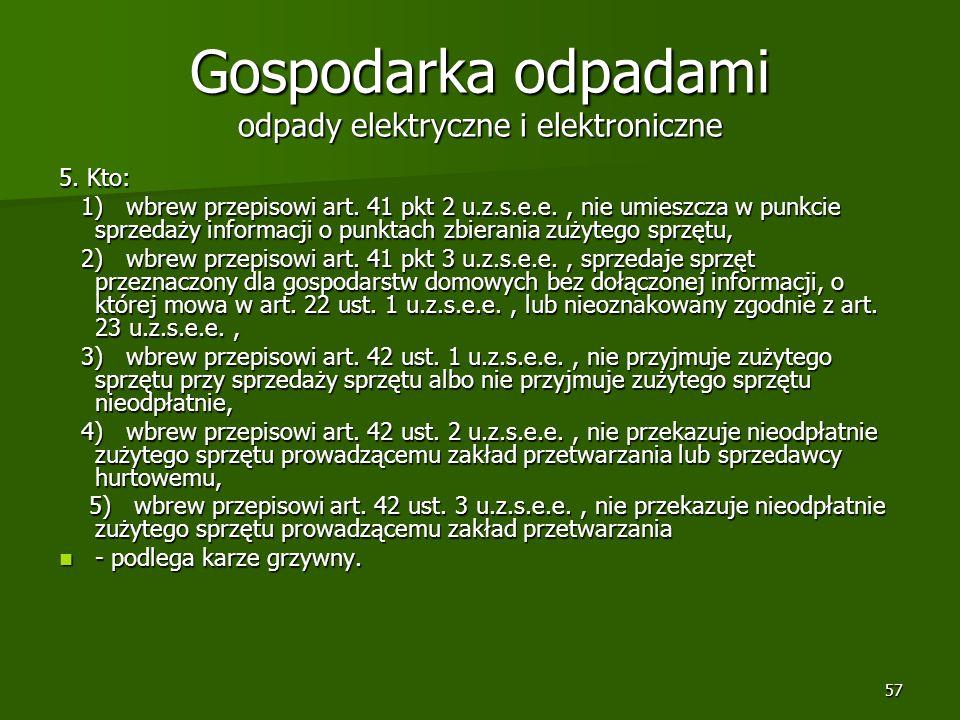 57 Gospodarka odpadami odpady elektryczne i elektroniczne 5. Kto: 1) wbrew przepisowi art. 41 pkt 2 u.z.s.e.e., nie umieszcza w punkcie sprzedaży info