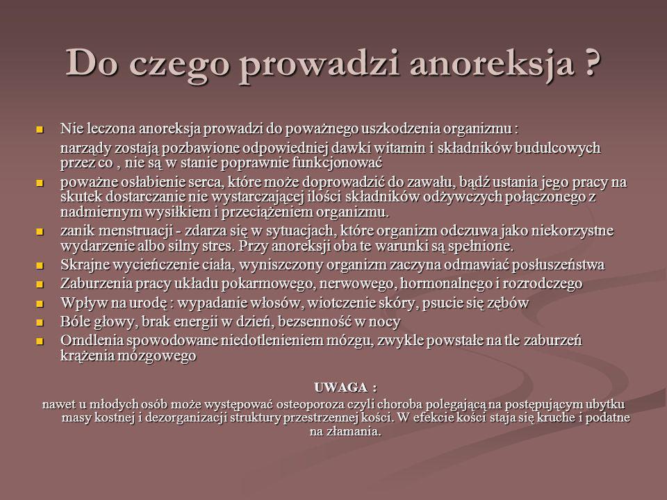 Do czego prowadzi anoreksja ? Nie leczona anoreksja prowadzi do poważnego uszkodzenia organizmu : narządy zostają pozbawione odpowiedniej dawki witami