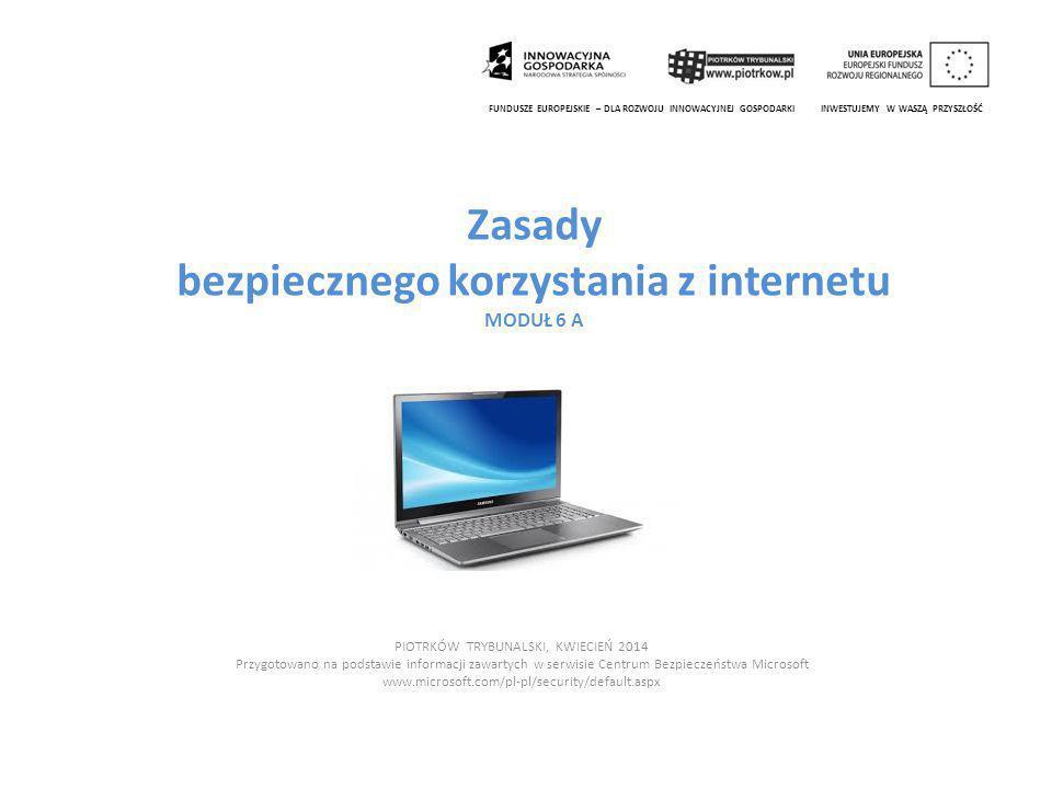 Zasady bezpiecznego korzystania z internetu MODUŁ 6 A PIOTRKÓW TRYBUNALSKI, KWIECIEŃ 2014 Przygotowano na podstawie informacji zawartych w serwisie Centrum Bezpieczeństwa Microsoft www.microsoft.com/pl-pl/security/default.aspx FUNDUSZE EUROPEJSKIE – DLA ROZWOJU INNOWACYJNEJ GOSPODARKI INWESTUJEMY W WASZĄ PRZYSZŁOŚĆ