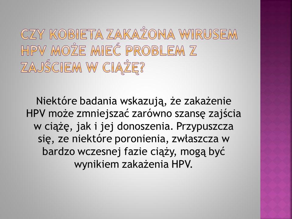 Niektóre badania wskazują, że zakażenie HPV może zmniejszać zarówno szansę zajścia w ciążę, jak i jej donoszenia. Przypuszcza się, ze niektóre poronie