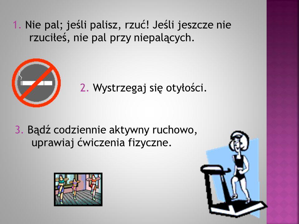1. Nie pal; jeśli palisz, rzuć! Jeśli jeszcze nie rzuciłeś, nie pal przy niepalących. 2. Wystrzegaj się otyłości. 3. Bądź codziennie aktywny ruchowo,