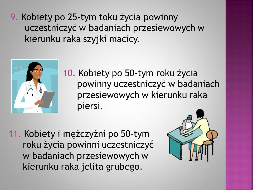 9. Kobiety po 25-tym toku życia powinny uczestniczyć w badaniach przesiewowych w kierunku raka szyjki macicy. 10. Kobiety po 50-tym roku życia powinny