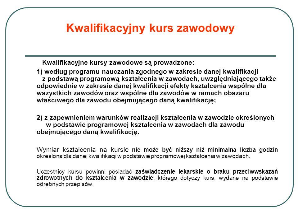 Kwalifikacyjne kursy zawodowe są prowadzone : 1) według programu nauczania zgodnego w zakresie danej kwalifikacji z podstawą programową kształcenia w zawodach, uwzględniającego także odpowiednie w zakresie danej kwalifikacji efekty kształcenia wspólne dla wszystkich zawodów oraz wspólne dla zawodów w ramach obszaru właściwego dla zawodu obejmującego daną kwalifikację; 2) z zapewnieniem warunków realizacji kształcenia w zawodzie określonych w podstawie programowej kształcenia w zawodach dla zawodu obejmującego daną kwalifikację.