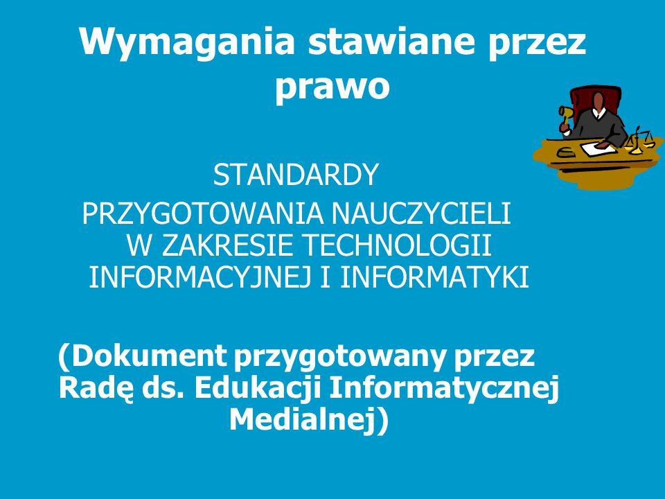 Wymagania stawiane przez prawo STANDARDY PRZYGOTOWANIA NAUCZYCIELI W ZAKRESIE TECHNOLOGII INFORMACYJNEJ I INFORMATYKI (Dokument przygotowany przez Rad