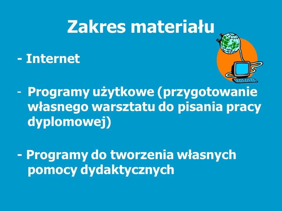 Zakres materiału - Internet -Programy użytkowe (przygotowanie własnego warsztatu do pisania pracy dyplomowej) - Programy do tworzenia własnych pomocy