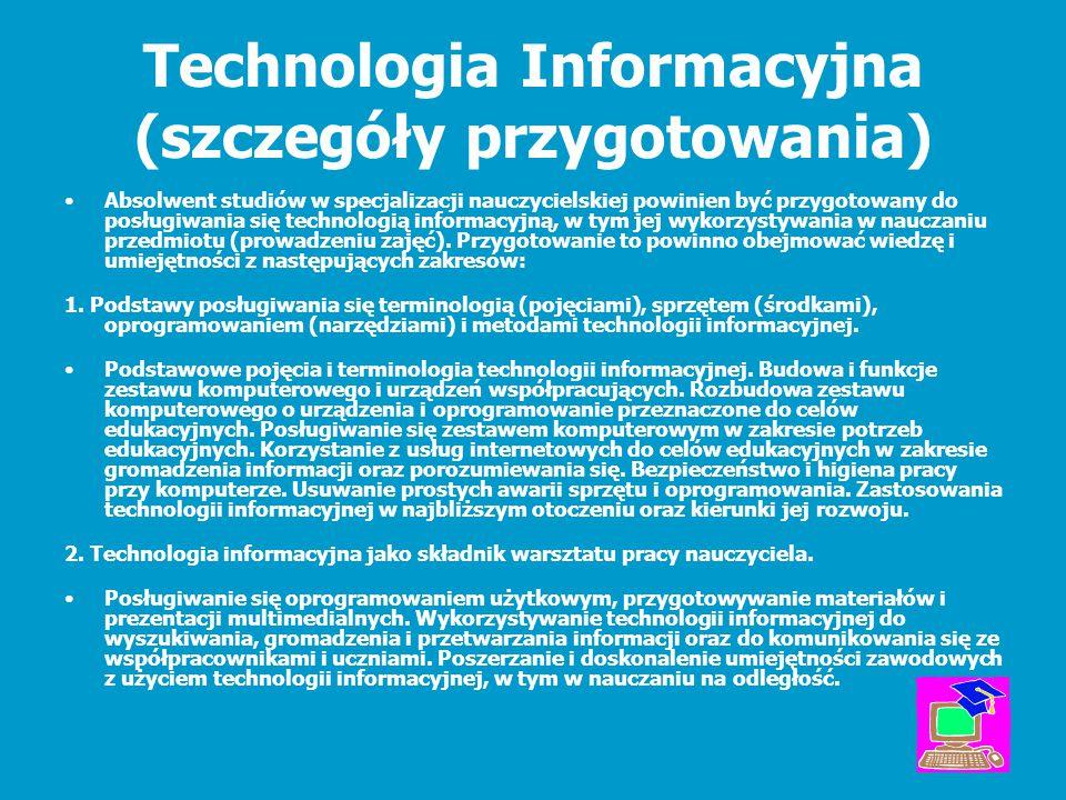 Technologia Informacyjna (szczegóły przygotowania) Absolwent studiów w specjalizacji nauczycielskiej powinien być przygotowany do posługiwania się tec
