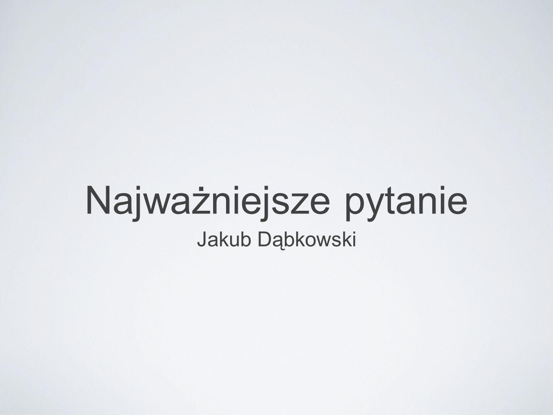 Najważniejsze pytanie Jakub Dąbkowski