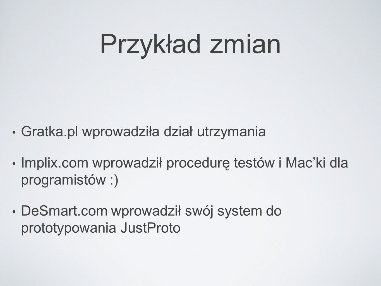 Przykład zmian Gratka.pl wprowadziła dział utrzymania Implix.com wprowadził procedurę testów i Mac'ki dla programistów :) DeSmart.com wprowadził swój system do prototypowania JustProto