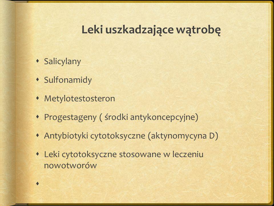 Leki uszkadzające wątrobę  Salicylany  Sulfonamidy  Metylotestosteron  Progestageny ( środki antykoncepcyjne)  Antybiotyki cytotoksyczne (aktynomycyna D)  Leki cytotoksyczne stosowane w leczeniu nowotworów