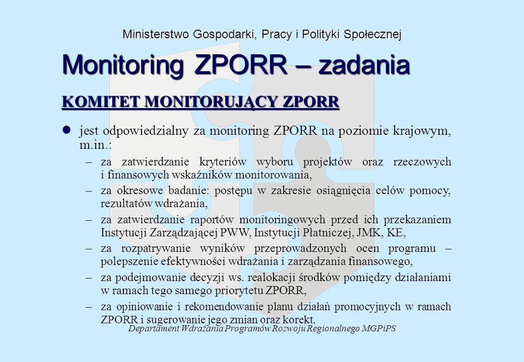 Departament Wdrażania Programów Rozwoju Regionalnego MGPiPS Ministerstwo Gospodarki, Pracy i Polityki Społecznej Monitoring ZPORR – zadania KOMITET MONITORUJĄCY ZPORR KOMITET MONITORUJĄCY ZPORR l ljest odpowiedzialny za monitoring ZPORR na poziomie krajowym, m.in.: – –za zatwierdzanie kryteriów wyboru projektów oraz rzeczowych i finansowych wskaźników monitorowania, – –za okresowe badanie: postępu w zakresie osiągnięcia celów pomocy, rezultatów wdrażania, – –za zatwierdzanie raportów monitoringowych przed ich przekazaniem Instytucji Zarządzającej PWW, Instytucji Płatniczej, JMK, KE, – –za rozpatrywanie wyników przeprowadzonych ocen programu – polepszenie efektywności wdrażania i zarządzania finansowego, – –za podejmowanie decyzji ws.