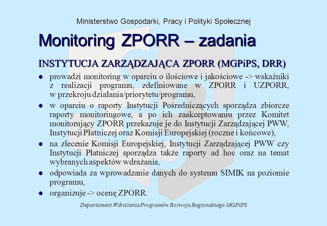 Departament Wdrażania Programów Rozwoju Regionalnego MGPiPS Ministerstwo Gospodarki, Pracy i Polityki Społecznej Monitoring ZPORR – zadania INSTYTUCJA ZARZĄDZAJĄCA ZPORR (MGPiPS, DRR) l l prowadzi monitoring w oparciu o ilościowe i jakościowe -> wskaźniki z realizacji programu, zdefiniowane w ZPORR i UZPORR, w przekroju działania/priorytetu/programu, l l w oparciu o raporty Instytucji Pośredniczących sporządza zbiorcze raporty monitoringowe, a po ich zaakceptowaniu przez Komitet monitorujący ZPORR przekazuje je do Instytucji Zarządzającej PWW, Instytucji Płatniczej oraz Komisji Europejskiej (roczne i końcowe), l l na zlecenie Komisji Europejskiej, Instytucji Zarządzającej PWW czy Instytucji Płatniczej sporządza także raporty ad hoc oraz na temat wybranych aspektów wdrażania, l l odpowiada za wprowadzanie danych do systemu SIMIK na poziomie programu, l l organizuje -> ocenę ZPORR.