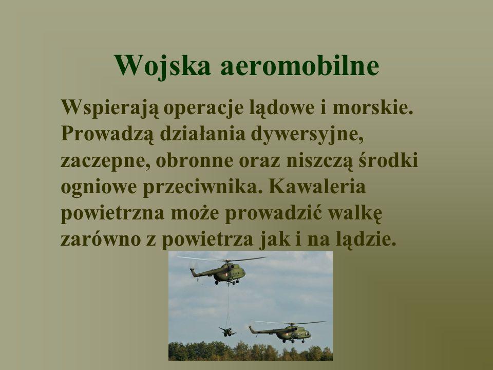 Wojska aeromobilne Wspierają operacje lądowe i morskie. Prowadzą działania dywersyjne, zaczepne, obronne oraz niszczą środki ogniowe przeciwnika. Kawa