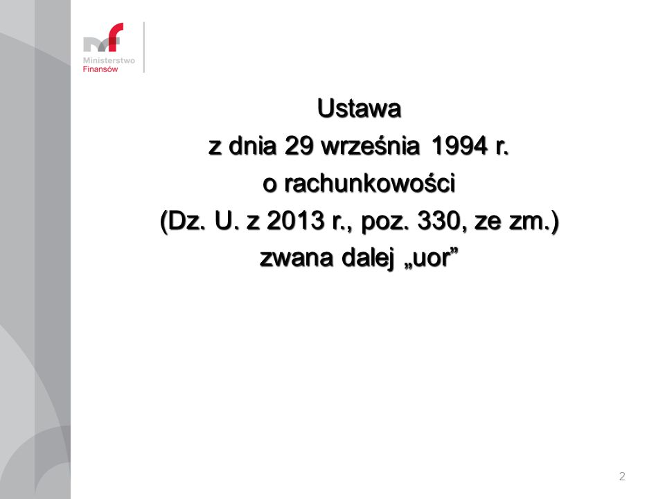 """Ustawa z dnia 29 września 1994 r. o rachunkowości (Dz. U. z 2013 r., poz. 330, ze zm.) zwana dalej """"uor"""" 2"""