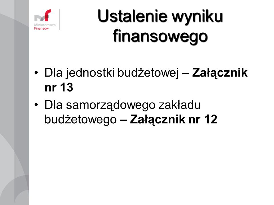 Ustalenie wyniku finansowego Dla jednostki budżetowej – Załącznik nr 13 Dla samorządowego zakładu budżetowego – Załącznik nr 12