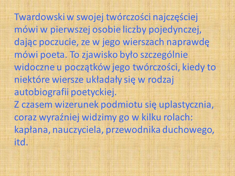 Twardowski w swojej twórczości najczęściej mówi w pierwszej osobie liczby pojedynczej, dając poczucie, ze w jego wierszach naprawdę mówi poeta. To zja