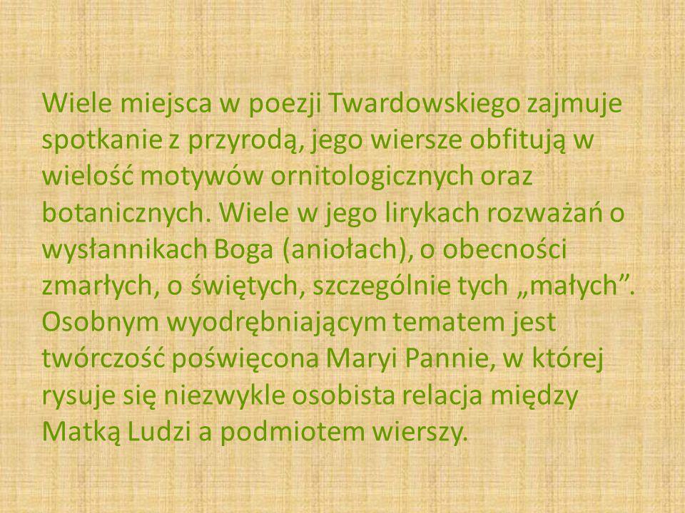 Wiele miejsca w poezji Twardowskiego zajmuje spotkanie z przyrodą, jego wiersze obfitują w wielość motywów ornitologicznych oraz botanicznych. Wiele w