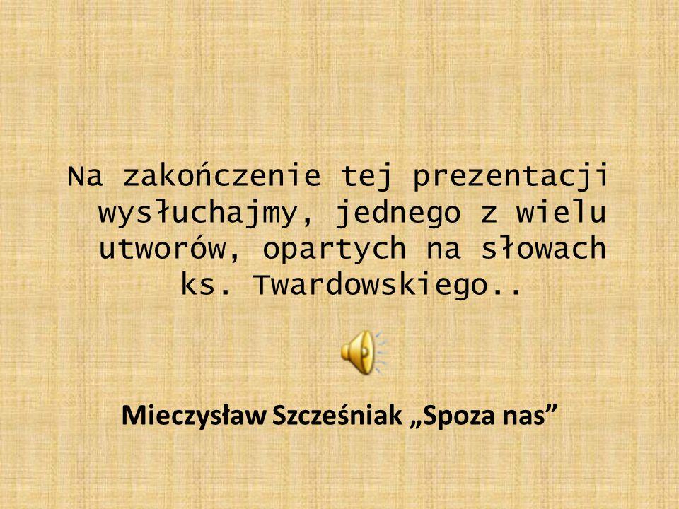 """Na zakończenie tej prezentacji wysłuchajmy, jednego z wielu utworów, opartych na słowach ks. Twardowskiego.. Mieczysław Szcześniak """"Spoza nas"""""""