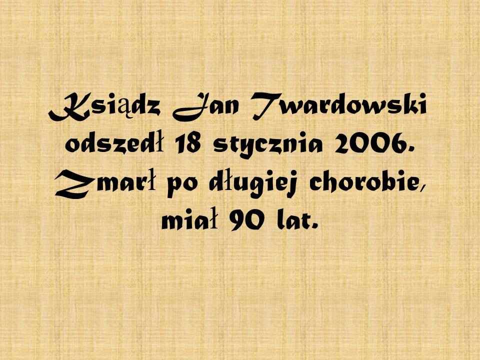 Ksi ą dz Jan Twardowski odszed ł 18 stycznia 2006. Zmar ł po d ł ugiej chorobie, mia ł 90 lat.