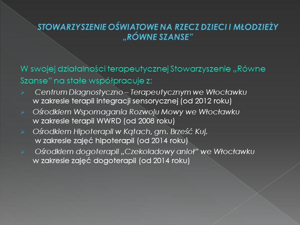 """W swojej działalności terapeutycznej Stowarzyszenie """"Równe Szanse na stałe współpracuje z:  Centrum Diagnostyczno – Terapeutycznym we Włocławku w zakresie terapii integracji sensorycznej (od 2012 roku)  Ośrodkiem Wspomagania Rozwoju Mowy we Włocławku w zakresie terapii WWRD (od 2008 roku)  Ośrodkiem Hipoterapii w Kątach, gm."""