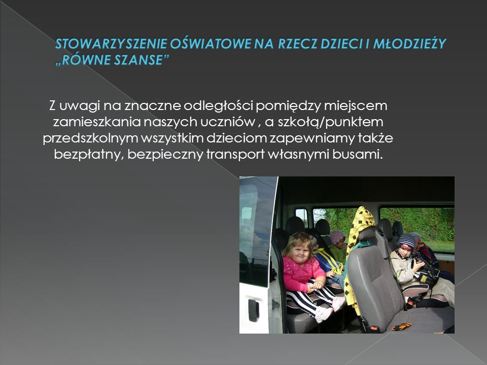 Z uwagi na znaczne odległości pomiędzy miejscem zamieszkania naszych uczniów, a szkołą/punktem przedszkolnym wszystkim dzieciom zapewniamy także bezpłatny, bezpieczny transport własnymi busami.