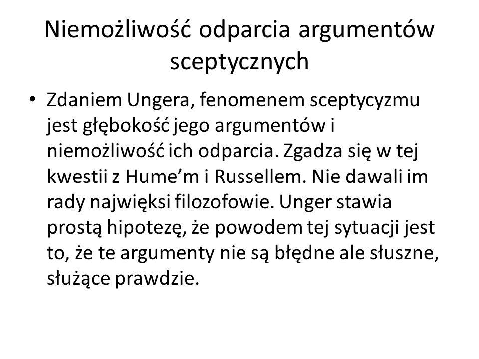 Niemożliwość odparcia argumentów sceptycznych Zdaniem Ungera, fenomenem sceptycyzmu jest głębokość jego argumentów i niemożliwość ich odparcia. Zgadza