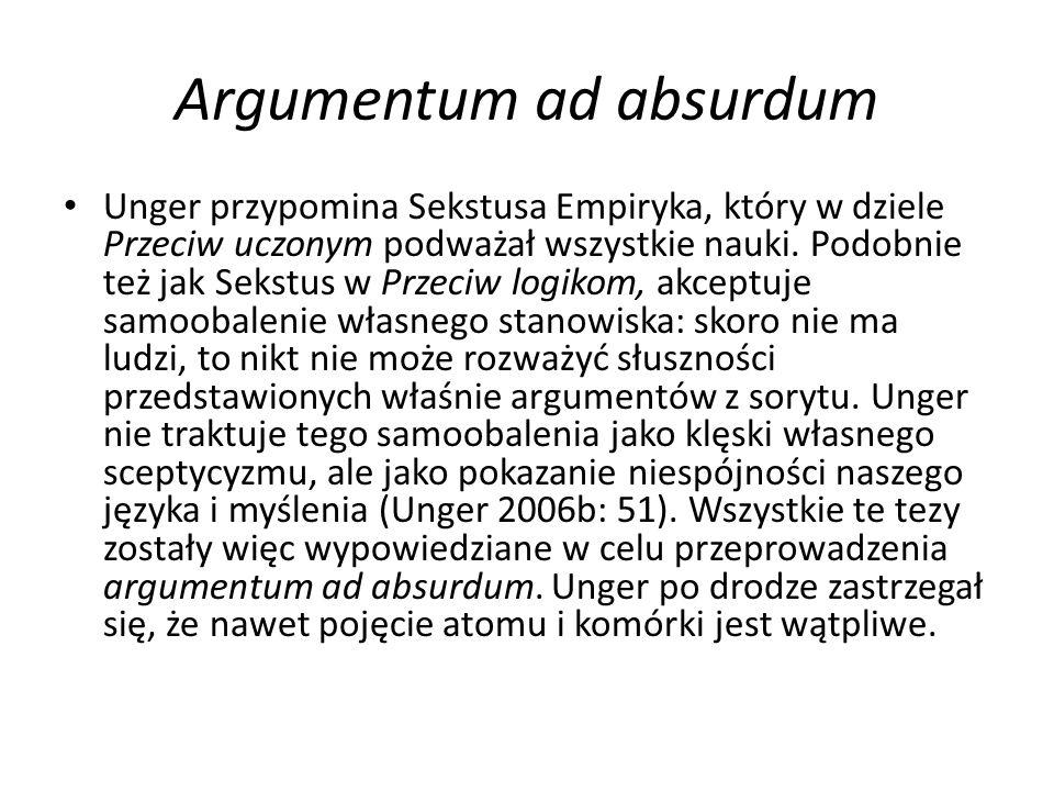 Argumentum ad absurdum Unger przypomina Sekstusa Empiryka, który w dziele Przeciw uczonym podważał wszystkie nauki. Podobnie też jak Sekstus w Przeciw