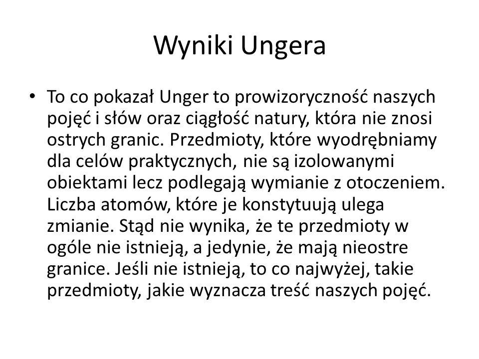Wyniki Ungera To co pokazał Unger to prowizoryczność naszych pojęć i słów oraz ciągłość natury, która nie znosi ostrych granic. Przedmioty, które wyod