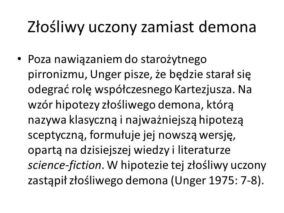 Złośliwy uczony zamiast demona Poza nawiązaniem do starożytnego pirronizmu, Unger pisze, że będzie starał się odegrać rolę współczesnego Kartezjusza.