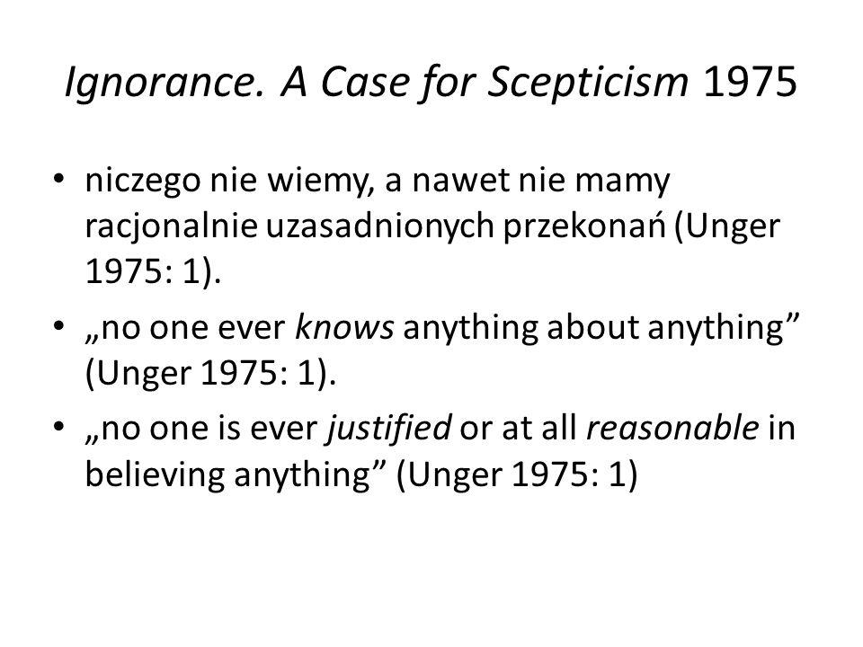 """Ignorance. A Case for Scepticism 1975 niczego nie wiemy, a nawet nie mamy racjonalnie uzasadnionych przekonań (Unger 1975: 1). """"no one ever knows anyt"""