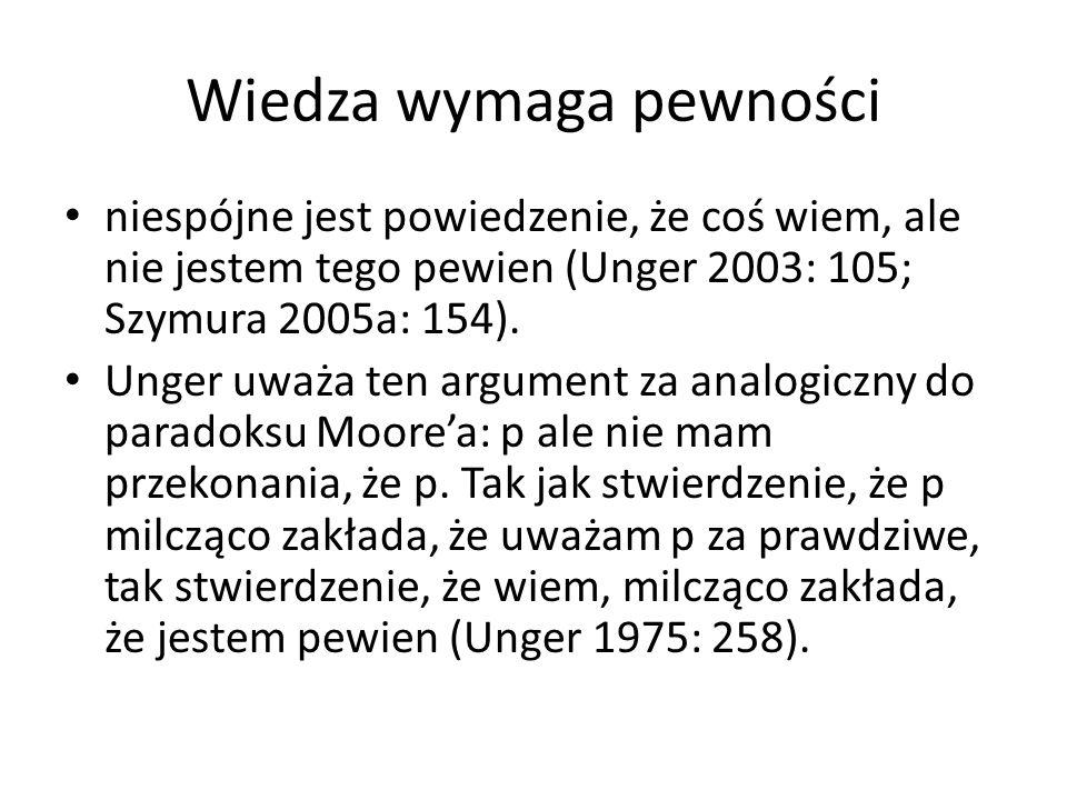 Wiedza wymaga pewności niespójne jest powiedzenie, że coś wiem, ale nie jestem tego pewien (Unger 2003: 105; Szymura 2005a: 154). Unger uważa ten argu