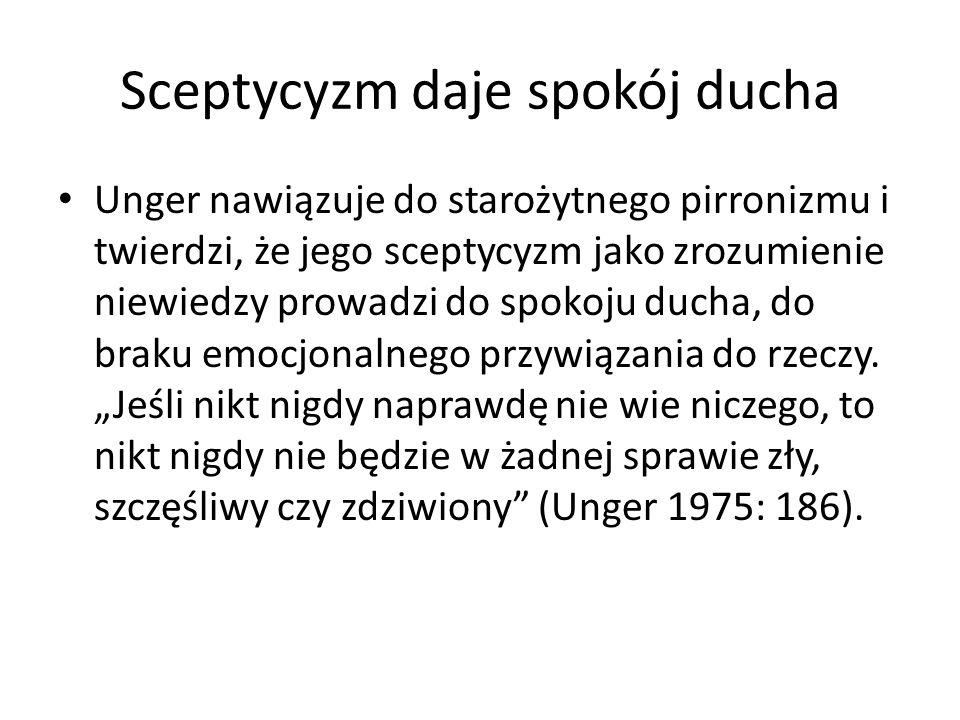 Sceptycyzm daje spokój ducha Unger nawiązuje do starożytnego pirronizmu i twierdzi, że jego sceptycyzm jako zrozumienie niewiedzy prowadzi do spokoju