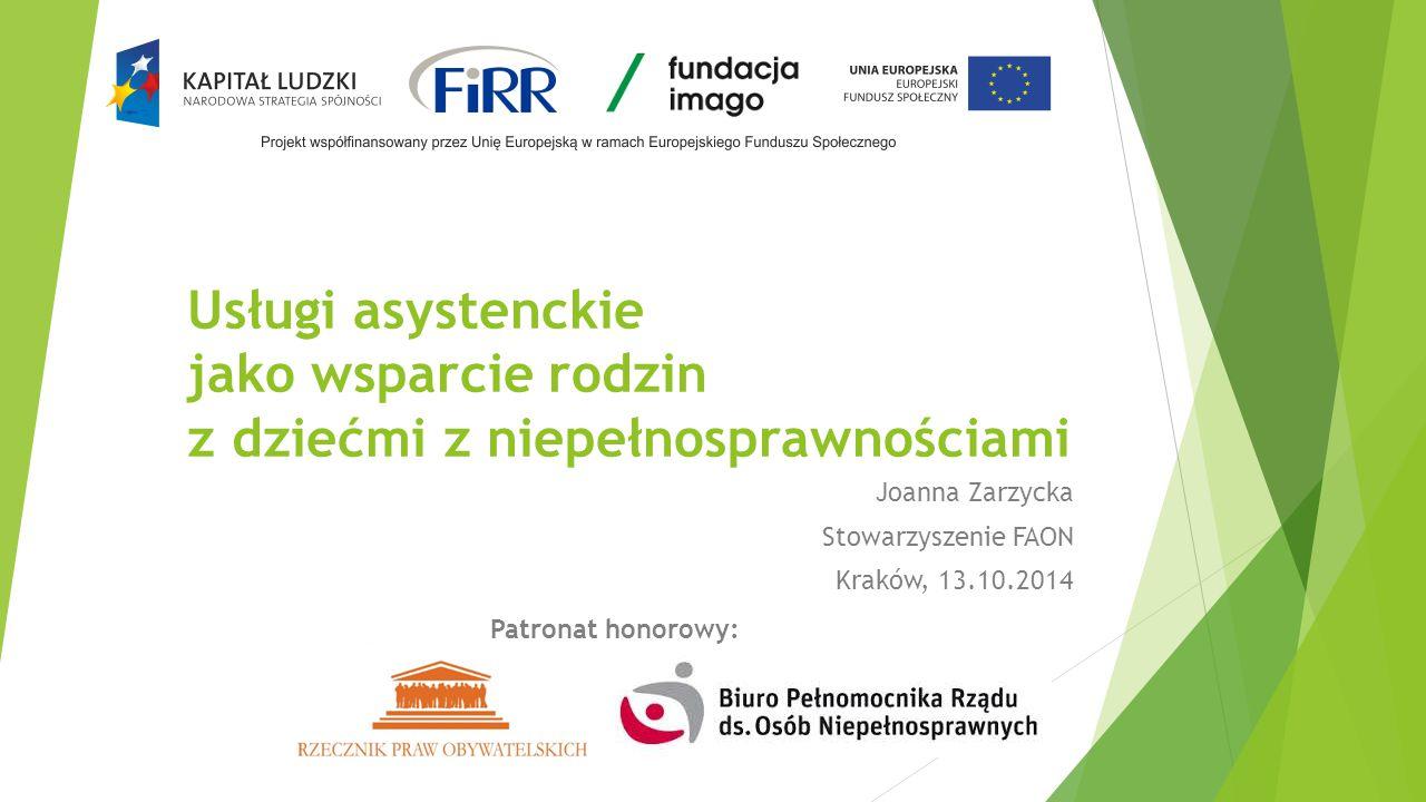 Usługi asystenckie jako wsparcie rodzin z dziećmi z niepełnosprawnościami Joanna Zarzycka Stowarzyszenie FAON Kraków, 13.10.2014 Patronat honorowy: